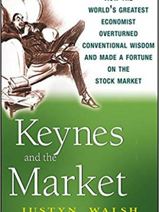 Justyn Walsh Keynes and the Market  How the Worlds Greatest Economist Overturned Conventional Wisdom and Made a Fortune on the Stock Market 2008
