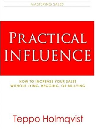 Practical Influence How to Increase Your Sales Without Lying Begging or Bullying