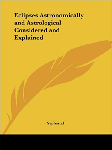 Sepharial Eclipses Astronomically and Astrological Considered and Explained Kessinger Publishing
